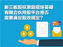 新三板股权激励现场答疑有限合伙持股平台是否需要满足股改规定?