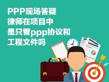 PPP现场答疑-律师在项目中,是只管ppp协议和工程文件吗