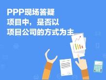 PPP现场答疑-项目中,是否以项目公司的方式为主