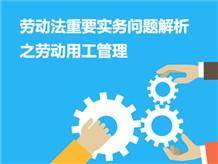 劳动法重要实务问题解析之劳动用工管理