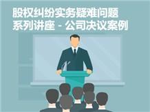 股权纠纷实务疑难问题系列讲座-公司决议案例