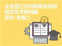 企业签订合同的税务风险防控及节税问题研究-专题二
