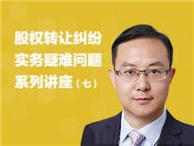 股权转让纠纷实务疑难问题系列讲座(七)