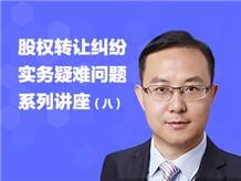 股权转让纠纷实务疑难问题系列讲座(八)