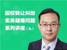 股权转让纠纷实务疑难问题系列讲座(九)