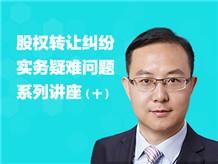 股权转让纠纷实务疑难问题系列讲座(十)