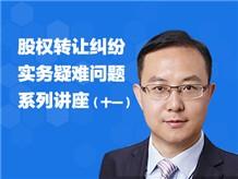 股权转让纠纷实务疑难问题系列讲座(十一)
