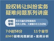 【系列课】《股权转让纠纷实务疑难问题系列》-欧阳黎炯